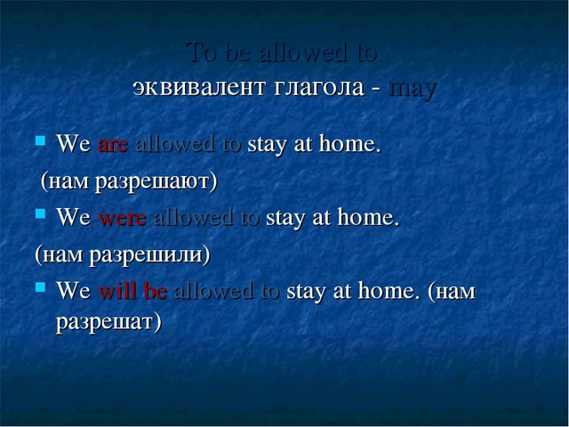 To be allowed to эквивалент глагола - may We are allowed to stay at home. (на...