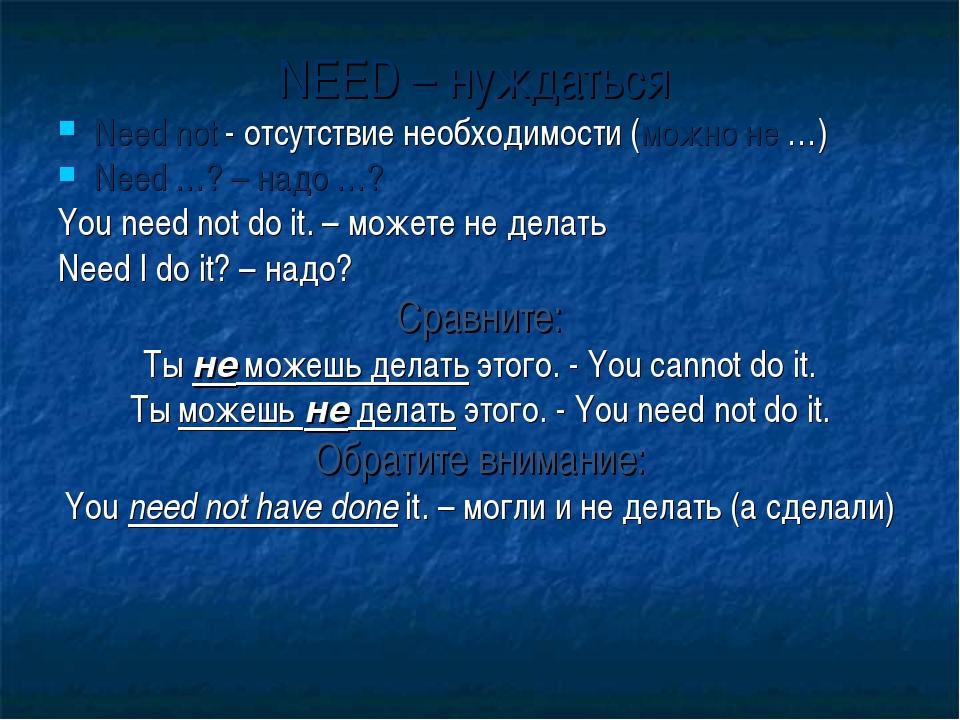NEED – нуждаться Need not - отсутствие необходимости (можно не …) Need …? – н...