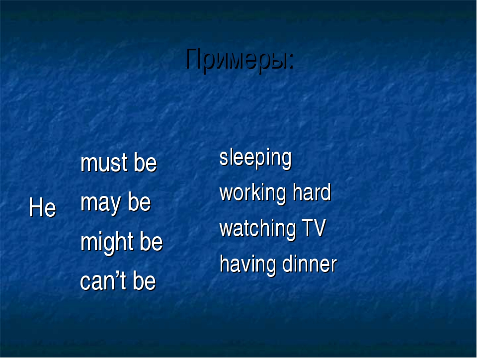 Примеры: He  must be may be might be can't be sleeping working hard watchin...