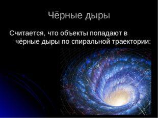 Чёрные дыры Считается, что объекты попадают в чёрные дыры по спиральной траек