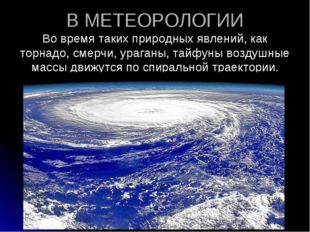 В МЕТЕОРОЛОГИИ Во время таких природных явлений, как торнадо, смерчи, ураганы