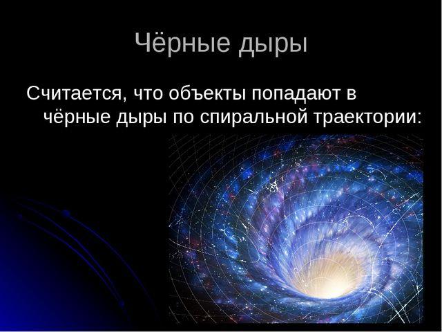 Чёрные дыры Считается, что объекты попадают в чёрные дыры по спиральной траек...