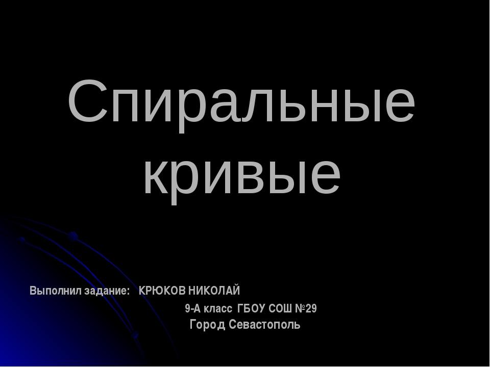 Спиральные кривые Выполнил задание: КРЮКОВ НИКОЛАЙ 9-А класс ГБОУ СОШ №29 Гор...