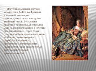 Искусство вышивки лентами зародилось в 1446 г. во Франции, когда наиболее ши