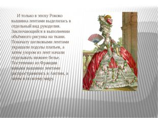 И только в эпоху Рококо вышивка лентами выделилась в отдельный вид рукоделия