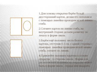 1.Для основы открытки берём белый двусторонний картон, делим его пополам и с