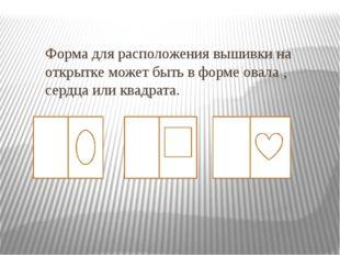 Форма для расположения вышивки на открытке может быть в форме овала , сердца