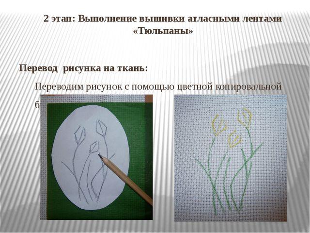 2 этап: Выполнение вышивки атласными лентами «Тюльпаны» Перевод рисунка на тк...