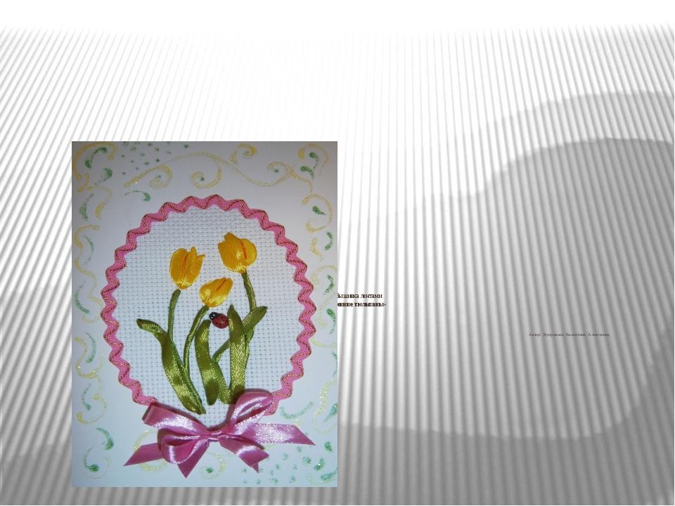 Мастер-класс Вышивка лентами Открытка «Весенние тюльпаны»     Автор: Куп...