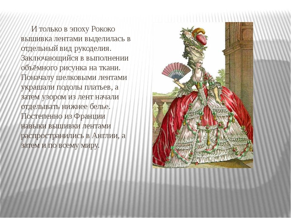 И только в эпоху Рококо вышивка лентами выделилась в отдельный вид рукоделия...