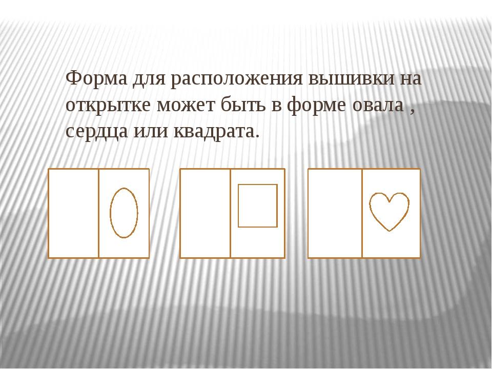 Форма для расположения вышивки на открытке может быть в форме овала , сердца...