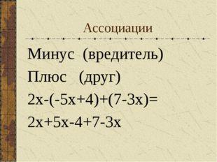 Aссоциации Минус (вредитель) Плюс (друг) 2х-(-5х+4)+(7-3х)= 2х+5х-4+7-3х