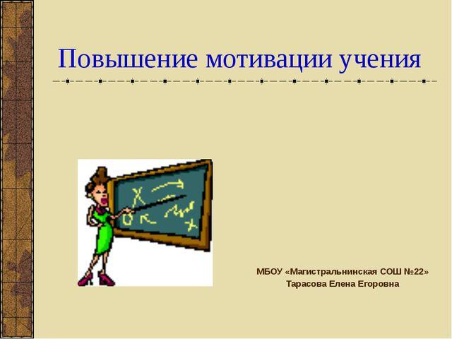 Повышение мотивации учения МБОУ «Магистральнинская СОШ №22» Тарасова Елена Ег...