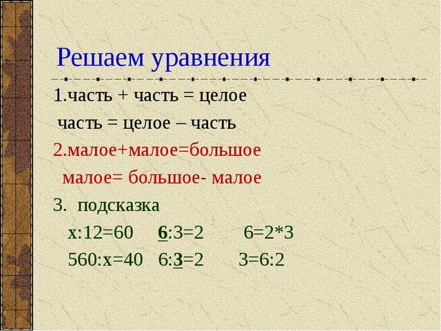 Решаем уравнения 1.часть + часть = целое часть = целое – часть 2.малое+малое=...