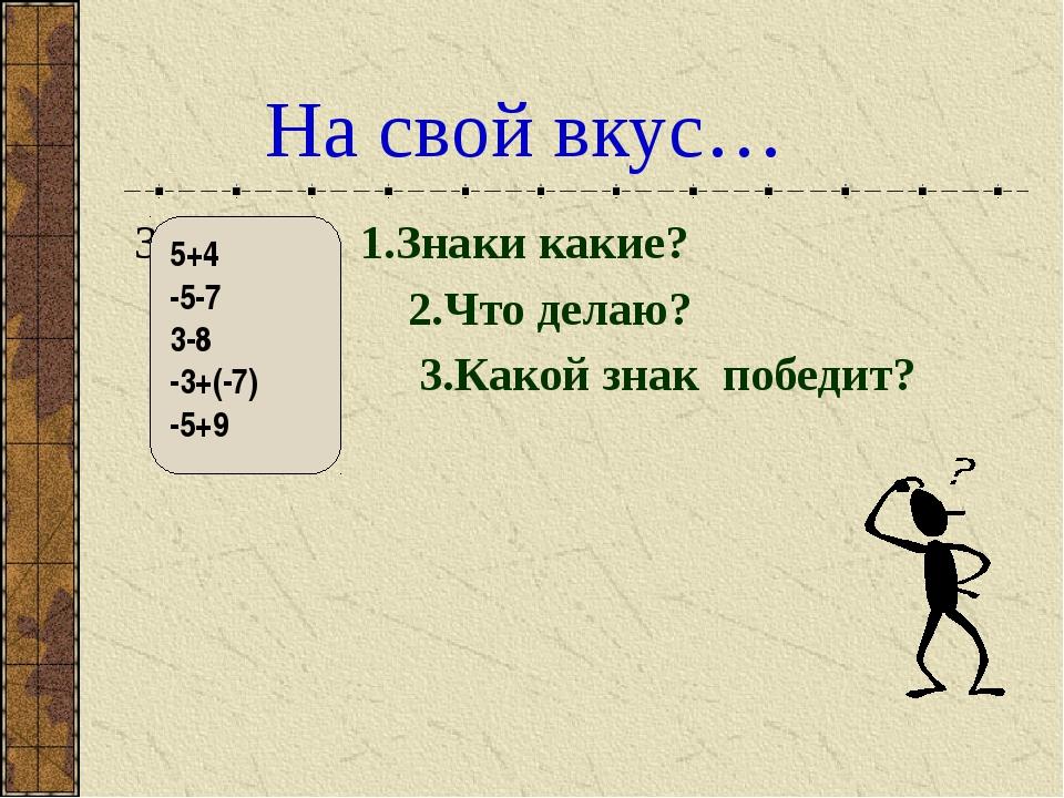 На свой вкус… З 1.Знаки какие? 2.Что делаю? 3.Какой знак победит? 5+4 -5-7 3...
