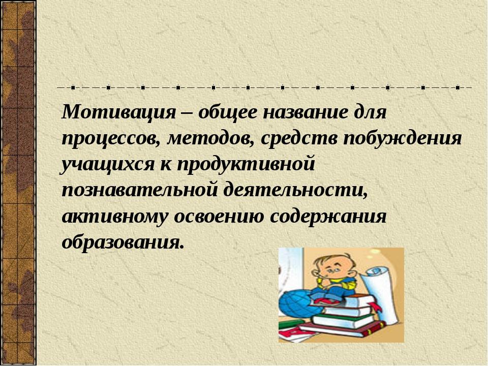 Мотивация – общее название для процессов, методов, средств побуждения учащих...