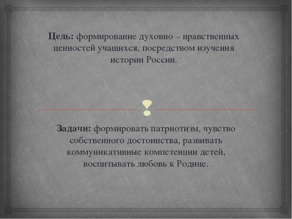 Цель: формирование духовно – нравственных ценностей учащихся, посредством изу...