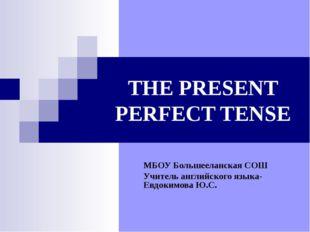 THE PRESENT PERFECT TENSE МБОУ Большееланская СОШ Учитель английского языка-