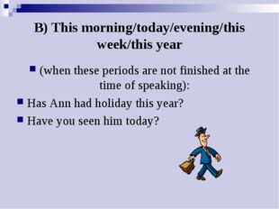 B) This morning/today/evening/this week/this year (when these periods are not