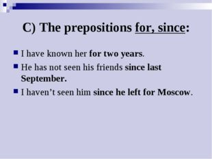 C) The prepositions for, since: I have known her for two years. He has not se