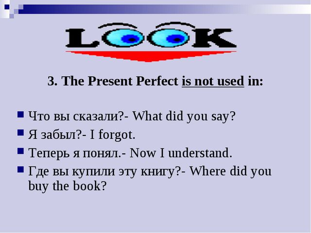 3. The Present Perfect is not used in: Что вы сказали?- What did you say? Я з...
