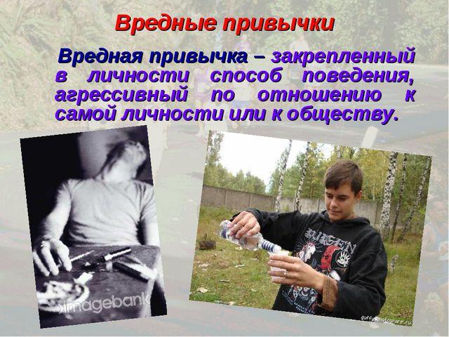 Вредные привычки Вредная привычка – закрепленный в личности способ поведения,...