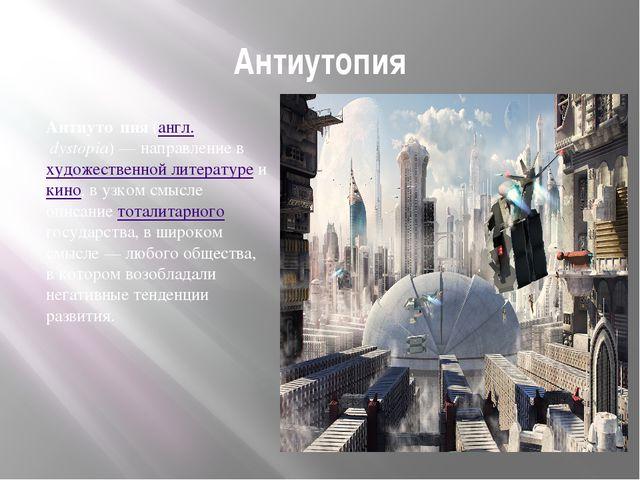 Антиутопия Антиуто́пия (англ.dystopia)— направление в художественной литера...