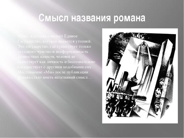 Смысл названия романа «Мы» в романе означает Единое Государство, которое явля...