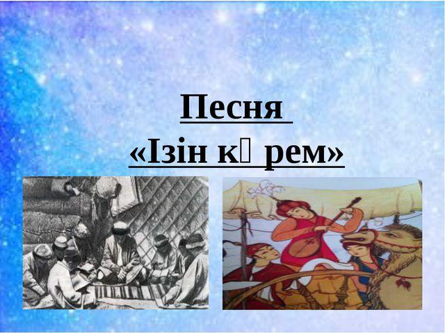 Песня «Ізін көрем»