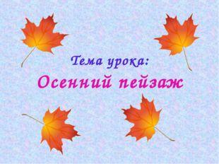 Тема урока: Осенний пейзаж