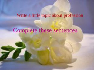 Write a little topic about profession Complete these sentences