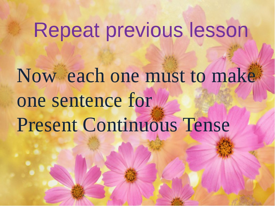 Repeat previous lesson Now each one must to make one sentence for Present Co...