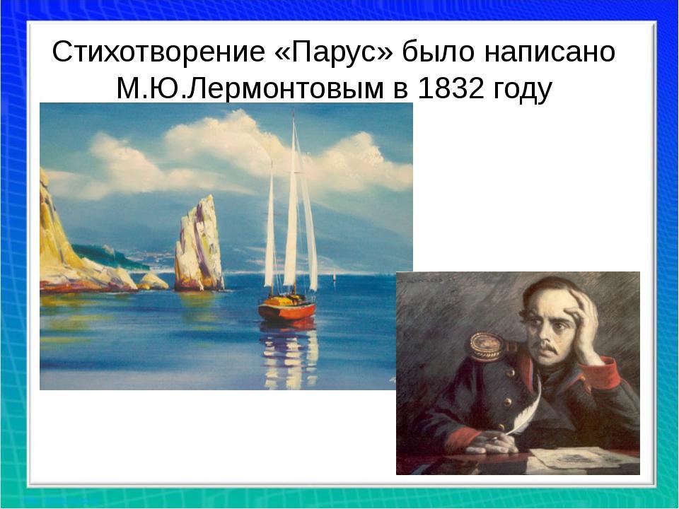Стихотворение «Парус» было написано М.Ю.Лермонтовым в 1832 году