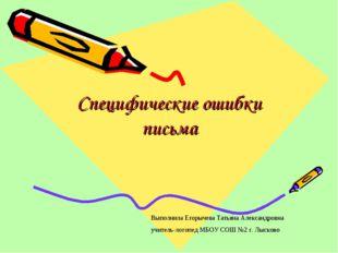 Специфические ошибки письма Выполнила Егорычева Татьяна Александровна учитель