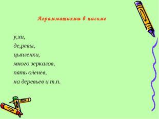 Аграмматизмы в письме у,хи, де,ревы, цыпленки, много зеркалов, пять оленев, н
