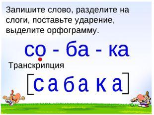 Запишите слово, разделите на слоги, поставьте ударение, выделите орфограмму.