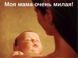 Моя мама очень милая!