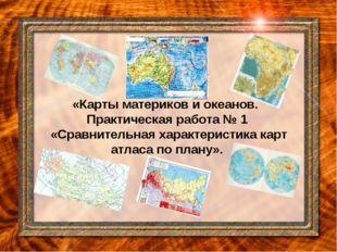 «Карты материков и океанов. Практическая работа № 1 «Сравнительная характери