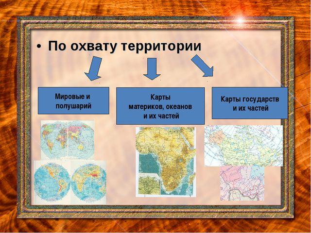 По охвату территории Мировые и полушарий Карты материков, океанов и их частей...