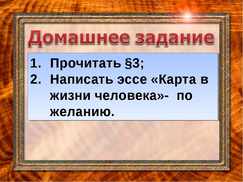 Прочитать §3; Написать эссе «Карта в жизни человека»- по желанию.