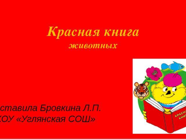 Красная книга животных Составила Бровкина Л.П. МКОУ «Углянская СОШ»