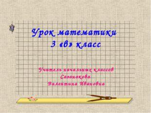Урок математики 3 «в» класс Учитель начальных классов Сазанакова Валентина Ив