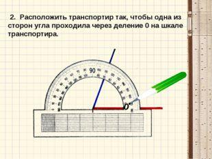 2. Расположить транспортир так, чтобы одна из сторон угла проходила через де