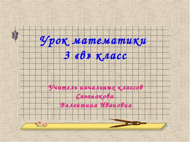 Урок математики 3 «в» класс Учитель начальных классов Сазанакова Валентина Ив...