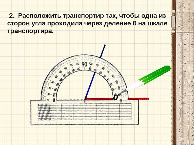 2. Расположить транспортир так, чтобы одна из сторон угла проходила через де...