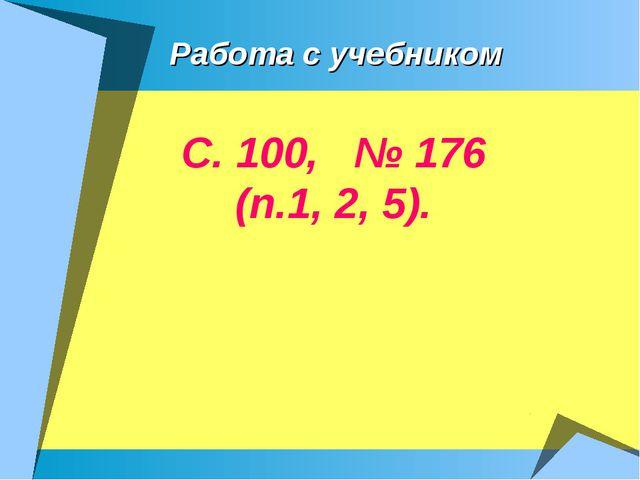 Работа с учебником С. 100, № 176 (п.1, 2, 5).