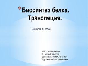 Биология 10 класс Биосинтез белка. Трансляция. МБОУ «Школа№127» г. Нижний Нов