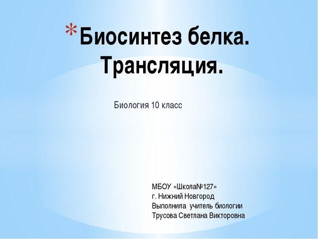 Биология 10 класс Биосинтез белка. Трансляция. МБОУ «Школа№127» г. Нижний Нов...
