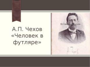 А.П. Чехов «Человек в футляре» ПРИМЕЧАНИЕ. Чтобы изменить изображение на этом