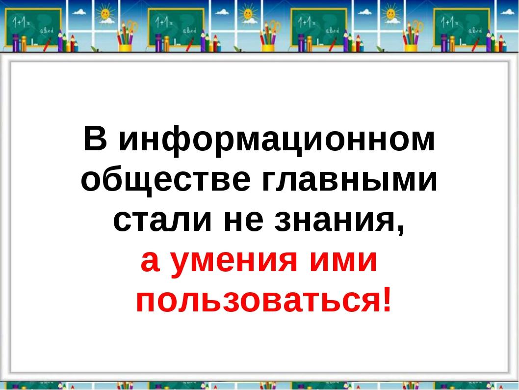 В информационном обществе главными стали не знания, а умения ими пользоваться!